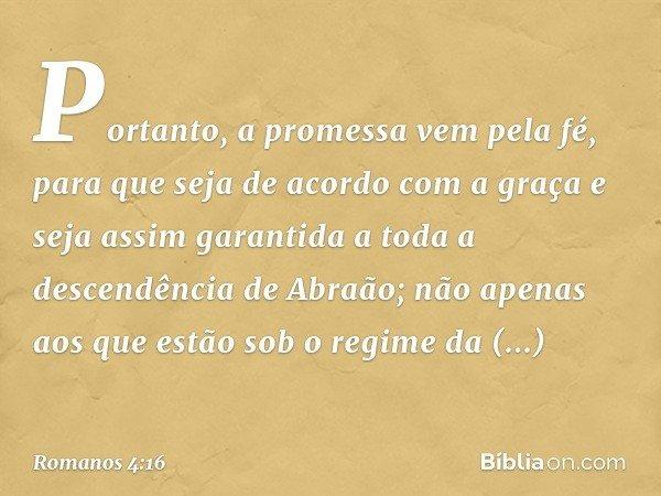 Portanto, a promessa vem pela fé, para que seja de acordo com a graça e seja assim garantida a toda a descendência de Abraão; não apenas aos que estão sob o reg