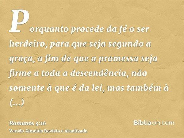 Porquanto procede da fé o ser herdeiro, para que seja segundo a graça, a fim de que a promessa seja firme a toda a descendência, não somente à que é da lei, mas