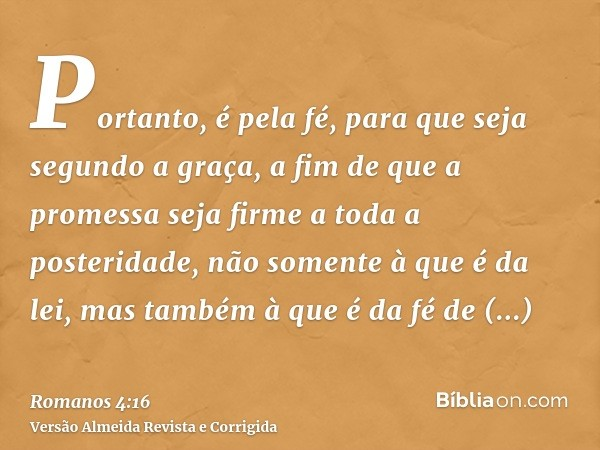 Portanto, é pela fé, para que seja segundo a graça, a fim de que a promessa seja firme a toda a posteridade, não somente à que é da lei, mas também à que é da f