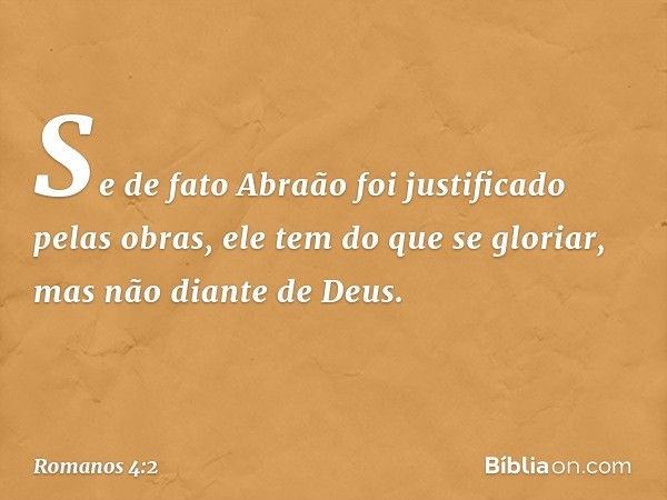Se de fato Abraão foi justificado pelas obras, ele tem do que se gloriar, mas não diante de Deus. -- Romanos 4:2