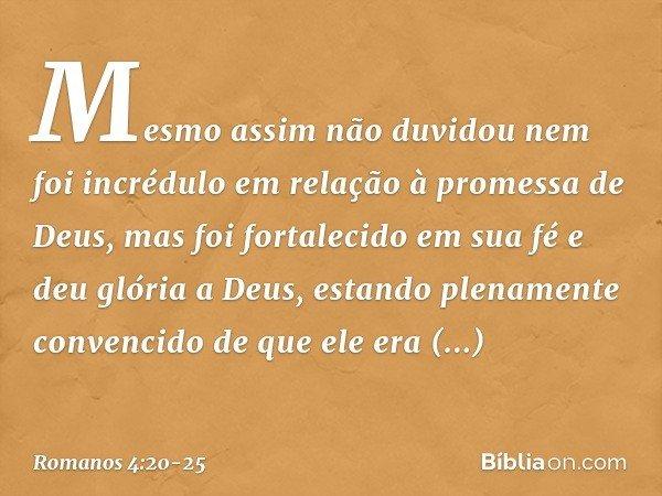 Mesmo assim não duvidou nem foi incrédulo em relação à promessa de Deus, mas foi fortalecido em sua fé e deu glória a Deus, estando plenamente convencido de que