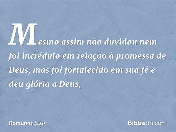 Mesmo assim não duvidou nem foi incrédulo em relação à promessa de Deus, mas foi fortalecido em sua fé e deu glória a Deus, -- Romanos 4:20