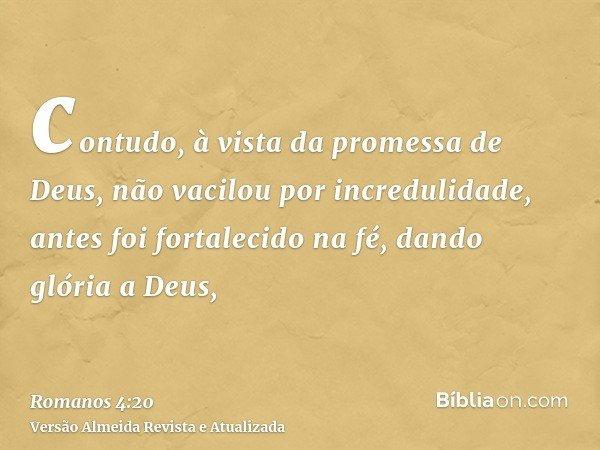 contudo, à vista da promessa de Deus, não vacilou por incredulidade, antes foi fortalecido na fé, dando glória a Deus,