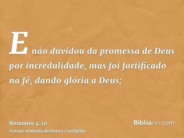 E não duvidou da promessa de Deus por incredulidade, mas foi fortificado na fé, dando glória a Deus;