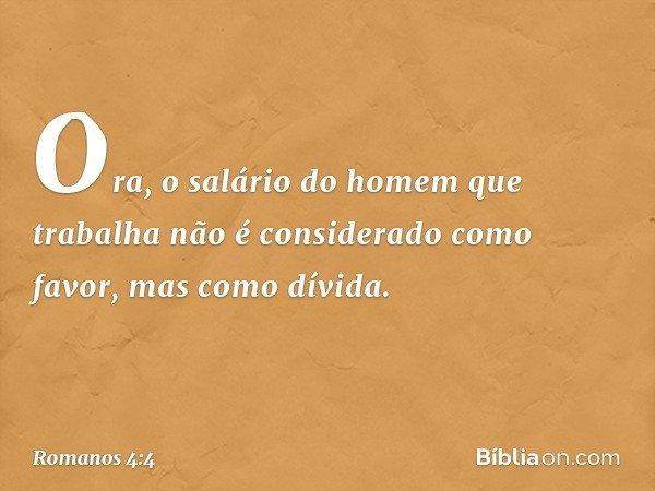 Ora, o salário do homem que trabalha não é considerado como favor, mas como dívida. -- Romanos 4:4