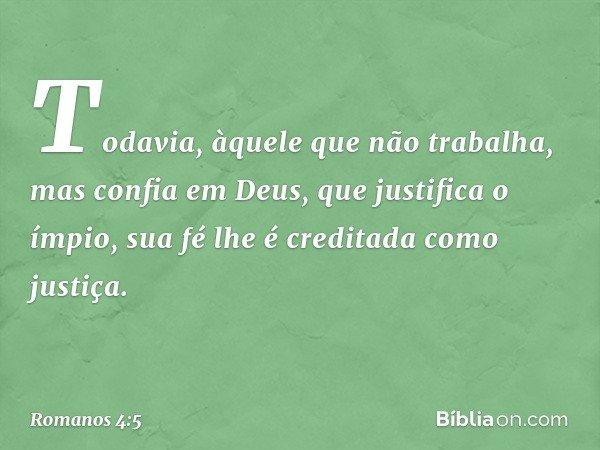 Todavia, àquele que não trabalha, mas confia em Deus, que justifica o ímpio, sua fé lhe é creditada como justiça. -- Romanos 4:5