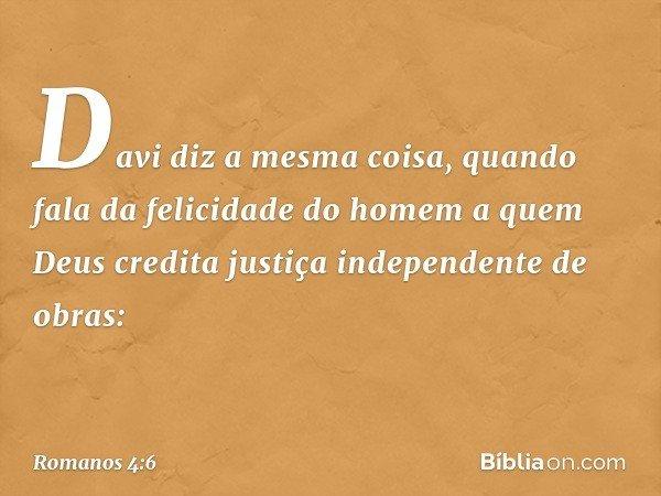 Davi diz a mesma coisa, quando fala da felicidade do homem a quem Deus credita justiça independente de obras: -- Romanos 4:6