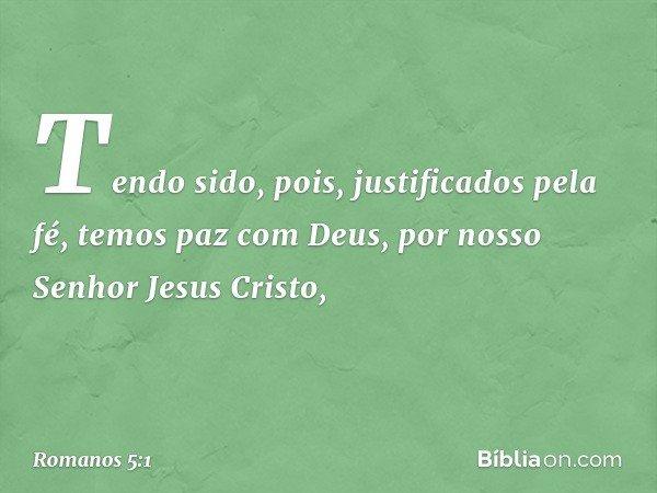 Tendo sido, pois, justificados pela fé, temos paz com Deus, por nosso Senhor Jesus Cristo, -- Romanos 5:1