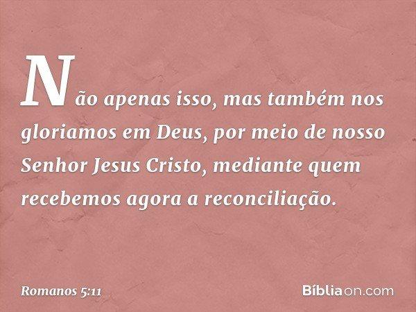 Não apenas isso, mas também nos gloriamos em Deus, por meio de nosso Senhor Jesus Cristo, mediante quem recebemos agora a reconciliação. -- Romanos 5:11