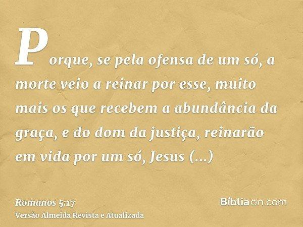 Porque, se pela ofensa de um só, a morte veio a reinar por esse, muito mais os que recebem a abundância da graça, e do dom da justiça, reinarão em vida por um s