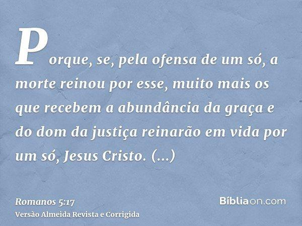 Porque, se, pela ofensa de um só, a morte reinou por esse, muito mais os que recebem a abundância da graça e do dom da justiça reinarão em vida por um só, Jesus