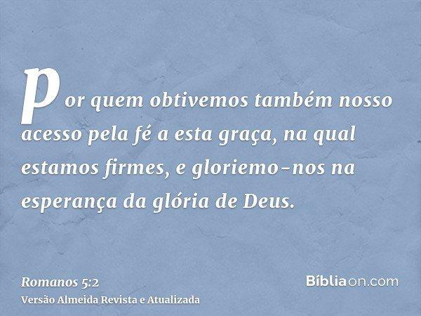 por quem obtivemos também nosso acesso pela fé a esta graça, na qual estamos firmes, e gloriemo-nos na esperança da glória de Deus.