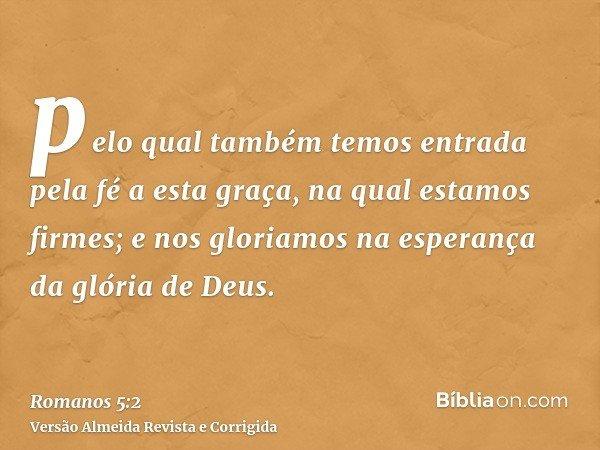 pelo qual também temos entrada pela fé a esta graça, na qual estamos firmes; e nos gloriamos na esperança da glória de Deus.