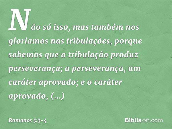 Não só isso, mas também nos gloriamos nas tribulações, porque sabemos que a tribulação produz perseverança; a perseverança, um caráter aprovado; e o caráter apr