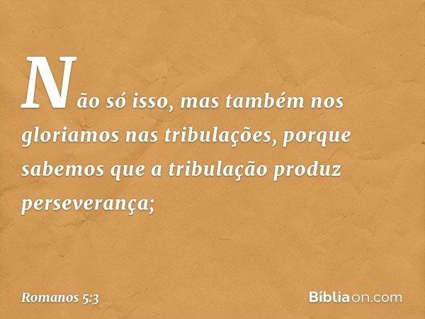 Não só isso, mas também nos gloriamos nas tribulações, porque sabemos que a tribulação produz perseverança; -- Romanos 5:3