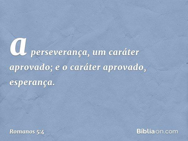 a perseverança, um caráter aprovado; e o caráter aprovado, esperança. -- Romanos 5:4