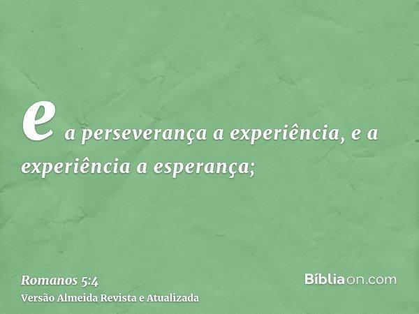 e a perseverança a experiência, e a experiência a esperança;