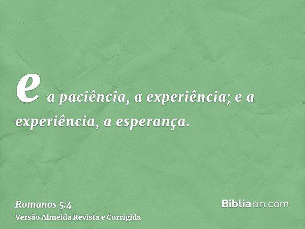 e a paciência, a experiência; e a experiência, a esperança.