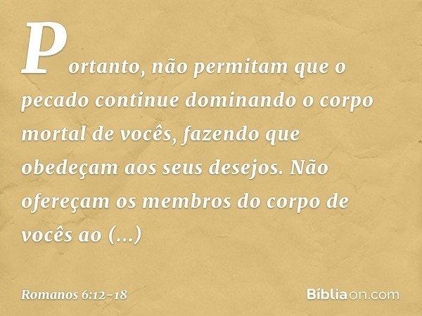 Portanto, não permitam que o pecado continue dominando o corpo mortal de vocês, fazendo que obedeçam aos seus desejos. Não ofereçam os membros do corpo de vocês