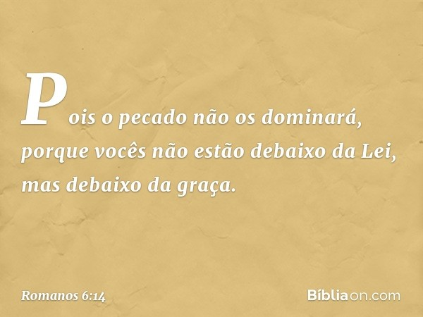 Pois o pecado não os dominará, porque vocês não estão debaixo da Lei, mas debaixo da graça. -- Romanos 6:14