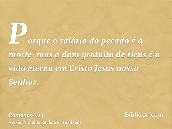 Porque o salário do pecado é a morte, mas o dom gratuito de Deus é a vida eterna em Cristo Jesus nosso Senhor.