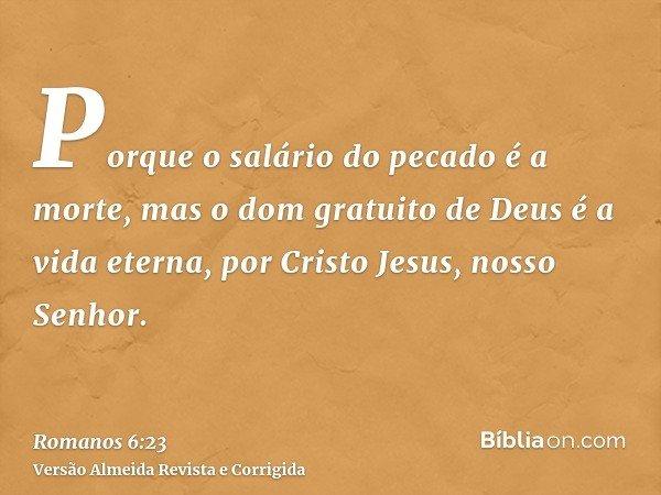 Porque o salário do pecado é a morte, mas o dom gratuito de Deus é a vida eterna, por Cristo Jesus, nosso Senhor.
