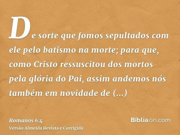 De sorte que fomos sepultados com ele pelo batismo na morte; para que, como Cristo ressuscitou dos mortos pela glória do Pai, assim andemos nós também em novida