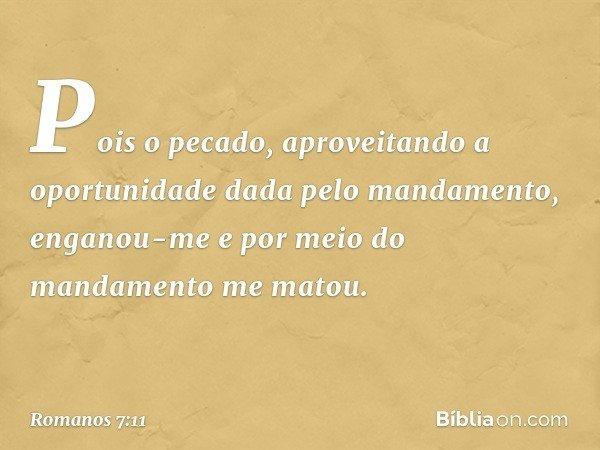 Pois o pecado, aproveitando a oportunidade dada pelo mandamento, enganou-me e por meio do mandamento me matou. -- Romanos 7:11