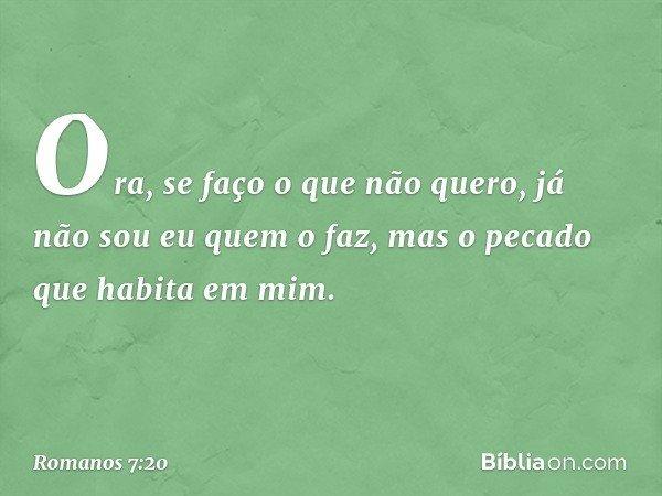 Ora, se faço o que não quero, já não sou eu quem o faz, mas o pecado que habita em mim. -- Romanos 7:20