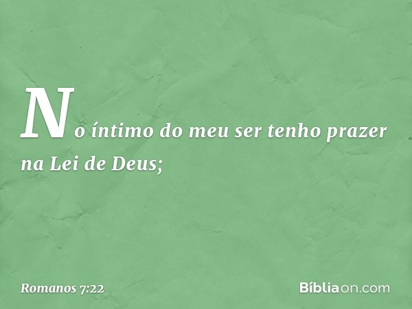 No íntimo do meu ser tenho prazer na Lei de Deus; -- Romanos 7:22