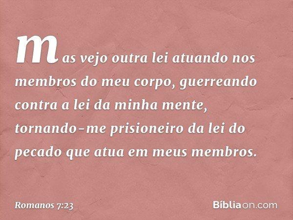 mas vejo outra lei atuando nos membros do meu corpo, guerreando contra a lei da minha mente, tornando-me prisioneiro da lei do pecado que atua em meus membros.