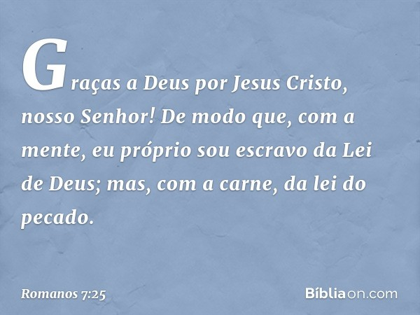 Graças a Deus por Jesus Cristo, nosso Senhor! De modo que, com a mente, eu próprio sou escravo da Lei de Deus; mas, com a carne, da lei do pecado. -- Romanos 7: