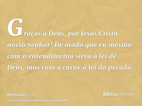 Graças a Deus, por Jesus Cristo nosso Senhor! De modo que eu mesmo com o entendimento sirvo à lei de Deus, mas com a carne à lei do pecado.