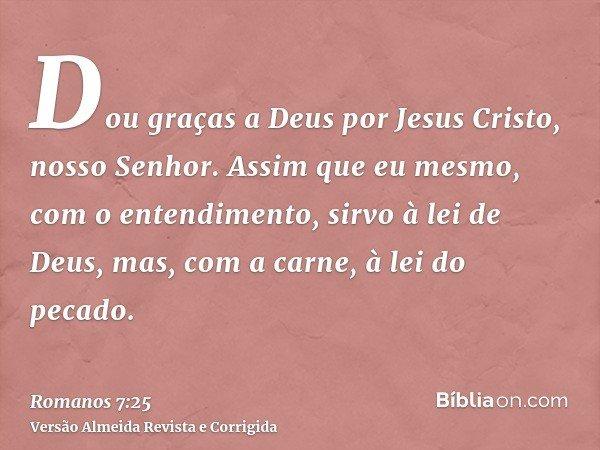 Dou graças a Deus por Jesus Cristo, nosso Senhor. Assim que eu mesmo, com o entendimento, sirvo à lei de Deus, mas, com a carne, à lei do pecado.