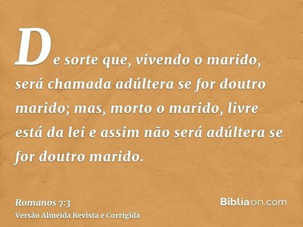 De sorte que, vivendo o marido, será chamada adúltera se for doutro marido; mas, morto o marido, livre está da lei e assim não será adúltera se for doutro marid
