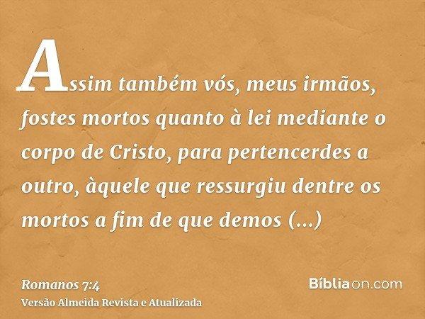 Assim também vós, meus irmãos, fostes mortos quanto à lei mediante o corpo de Cristo, para pertencerdes a outro, àquele que ressurgiu dentre os mortos a fim de