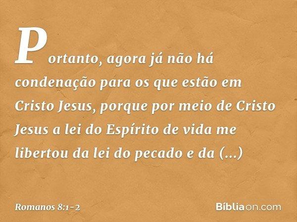 Portanto, agora já não há condenação para os que estão em Cristo Jesus, porque por meio de Cristo Jesus a lei do Espírito de vida me libertou da lei do pecado e