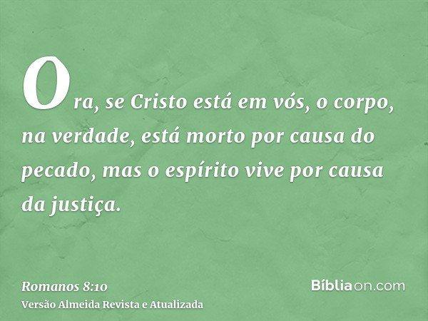 Ora, se Cristo está em vós, o corpo, na verdade, está morto por causa do pecado, mas o espírito vive por causa da justiça.