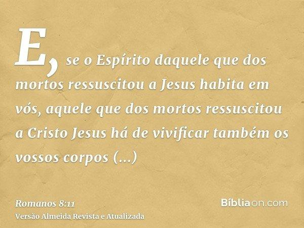 E, se o Espírito daquele que dos mortos ressuscitou a Jesus habita em vós, aquele que dos mortos ressuscitou a Cristo Jesus há de vivificar também os vossos cor