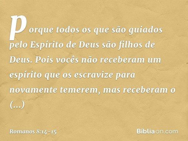 porque todos os que são guiados pelo Espírito de Deus são filhos de Deus. Pois vocês não receberam um espírito que os escravize para novamente temerem, mas rece