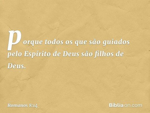 porque todos os que são guiados pelo Espírito de Deus são filhos de Deus. -- Romanos 8:14