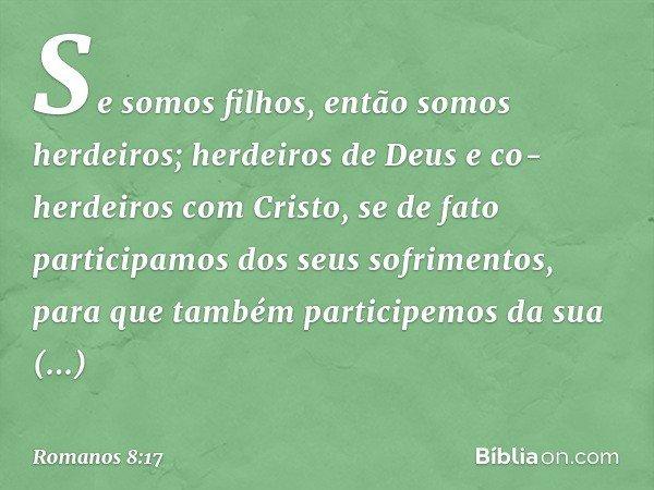 Se somos filhos, então somos herdeiros; herdeiros de Deus e co-herdeiros com Cristo, se de fato participamos dos seus sofrimentos, para que também participemos