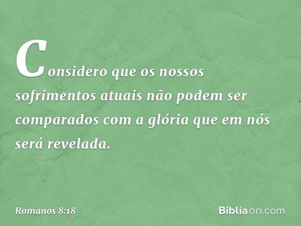 Considero que os nossos sofrimentos atuais não podem ser comparados com a glória que em nós será revelada. -- Romanos 8:18