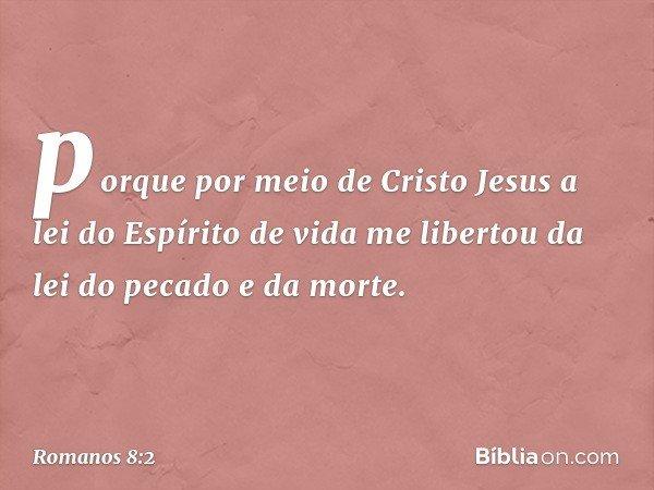 porque por meio de Cristo Jesus a lei do Espírito de vida me libertou da lei do pecado e da morte. -- Romanos 8:2
