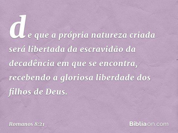 de que a própria natureza criada será libertada da escravidão da decadência em que se encontra, recebendo a gloriosa liberdade dos filhos de Deus. -- Romanos 8: