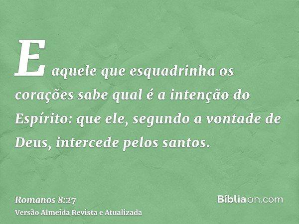 E aquele que esquadrinha os corações sabe qual é a intenção do Espírito: que ele, segundo a vontade de Deus, intercede pelos santos.