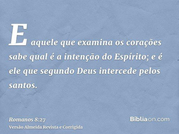 E aquele que examina os corações sabe qual é a intenção do Espírito; e é ele que segundo Deus intercede pelos santos.