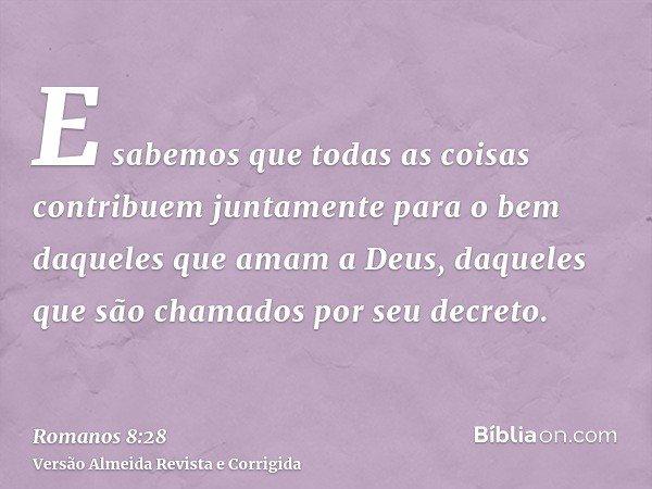 E sabemos que todas as coisas contribuem juntamente para o bem daqueles que amam a Deus, daqueles que são chamados por seu decreto.