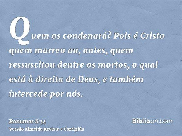 Quem os condenará? Pois é Cristo quem morreu ou, antes, quem ressuscitou dentre os mortos, o qual está à direita de Deus, e também intercede por nós.