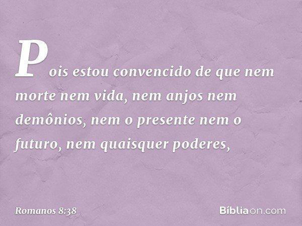 Pois estou convencido de que nem morte nem vida, nem anjos nem demônios, nem o presente nem o futuro, nem quaisquer poderes, -- Romanos 8:38